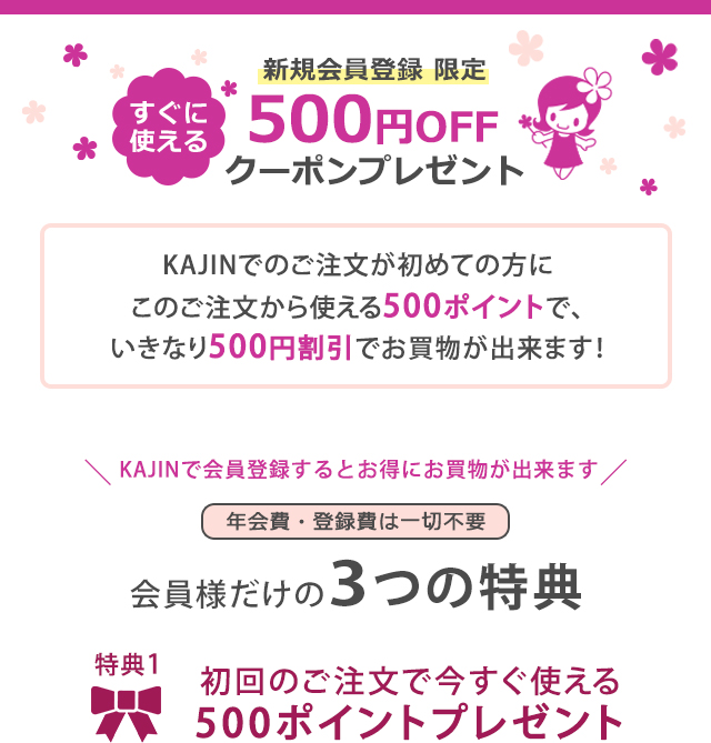 新規会員登録 限定 すぐに 使える 500円OFF クーポンプレゼント KAJINでのご注文が初めての方に このご注文から使える500ポイントで、 いきなり500円割引でお買物が出来ます!